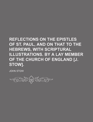 Reflections on the Epistles of St. Paul, and on That to the Hebrews, with Scriptural Illustrations. by a Lay Member of the Church of England [J. Stow]. - Stow, John