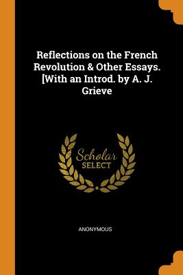 Reflections on the French Revolution & Other Essays. [with an Introd. by A. J. Grieve - Anonymous