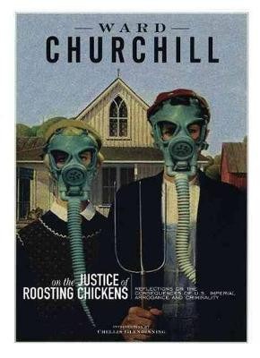 Reflections On The Justice Of Roosting Chickens: Consequences of American Conquest and Carnage - Churchill, Ward