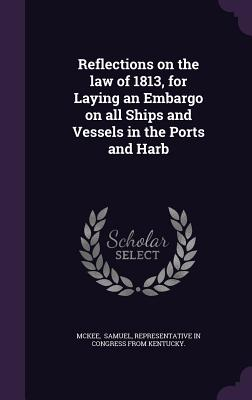 Reflections on the Law of 1813, for Laying an Embargo on All Ships and Vessels in the Ports and Harb - Samuel, Representative In Congress from