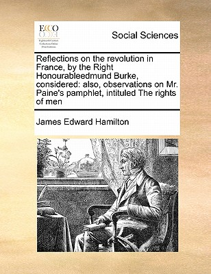 Reflections on the Revolution in France, by the Right Honourableedmund Burke, Considered: Also, Observations on Mr. Paine's Pamphlet, Intituled the Rights of Men - Hamilton, James Edward