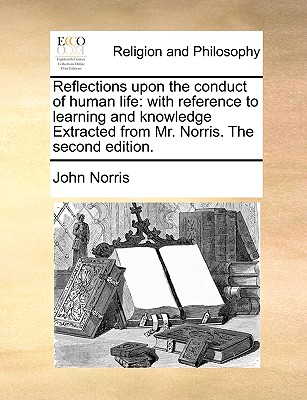 Reflections Upon the Conduct of Human Life: With Reference to Learning and Knowledge Extracted from Mr. Norris. the Second Edition. - Norris, John