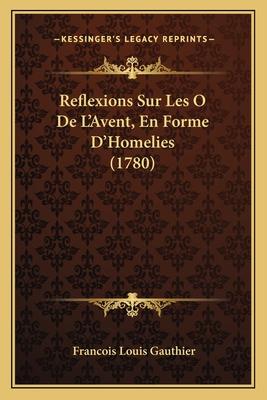 Reflexions Sur Les O de L'Avent, En Forme D'Homelies (1780) - Gauthier, Francois Louis