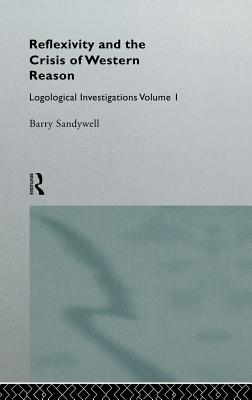 Reflexivity and the Crisis of Western Reason: Logological Investigations: Volume One - Sandywell, Barry, and Sandywell Barry