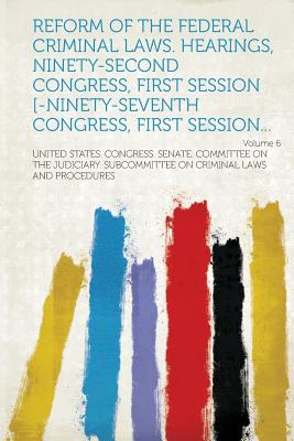 Reform of the Federal Criminal Laws. Hearings, Ninety-Second Congress, First Session [-Ninety-Seventh Congress, First Session... Volume 6 - Procedures, United States Congress Sen (Creator)