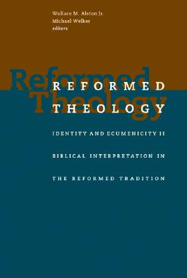 Reformed Theology: Identity and Ecumenicity II: Biblical Interpretation in the Reformed Tradition - Alston, Wallace M, Jr. (Editor), and Welker, Michael (Editor)