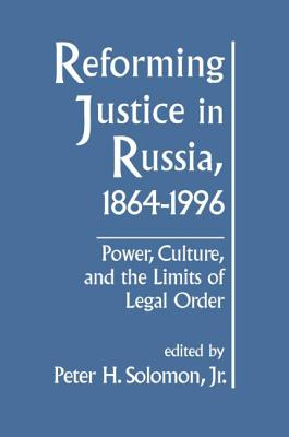Reforming Justice in Russia, 1864-1994: Power, Culture, and the Limits of Legal Order - Solomon, Peter H, Jr. (Editor)