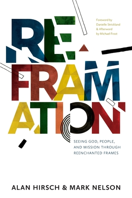 Reframation: Seeing God, People, and Mission Through Reenchanted Frames - Hirsch, Alan, and Nelson, Mark, and Strickland, Danielle (Foreword by)
