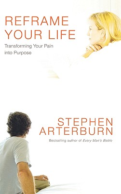 Reframe Your Life: Transforming Your Pain Into Purpose - Arterburn, Stephen