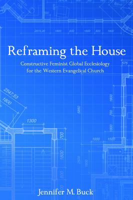 Reframing the House: Constructive Feminist Global Ecclesiology for the Western Evangelical Church - Buck, Jennifer M