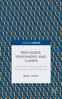 Refugees, Prisoners and Camps: A Functional Analysis of the Phenomenon of Encampment - Moller, Bjorn