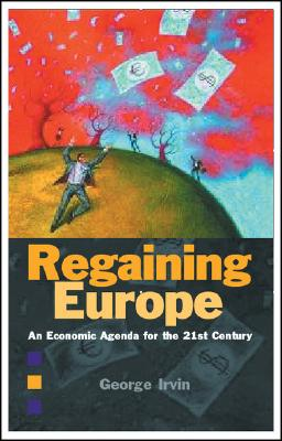 Regaining Europe: An Economic Agenda for the 21st Century - Irvin, George