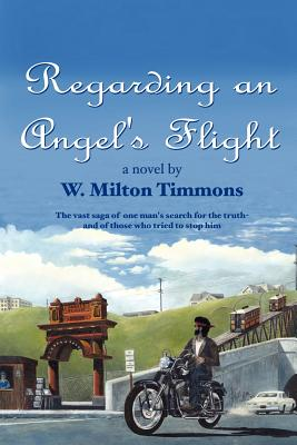 Regarding an Angel's Flight: The Vast Saga of One Man's Search for the Truth - And of Those Who Tried to Stop Him - Timmons, W Milton