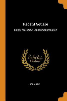 Regent Square: Eighty Years of a London Congregation - Hair, John