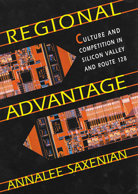 Regional Advantage: Culture and Competition in Silicon Valley and Route 128, with a New Preface by the Author - Saxenian, Annalee, and American Council of Learned Societies