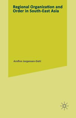 Regional Organization and Order in South-East Asia - Jorgensen-Dahl, Arnfinn