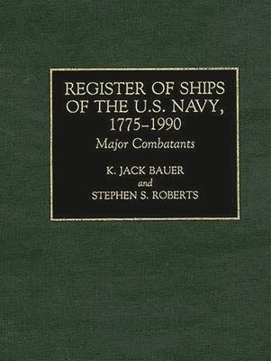 Register of Ships of the U.S. Navy, 1775-1990: Major Combatants - Bauer, K J, and Roberts, Stephen
