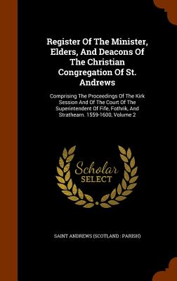 Register of the Minister, Elders, and Deacons of the Christian Congregation of St. Andrews: Comprising the Proceedings of the Kirk Session and of the Court of the Superintendent of Fife, Fothrik, and Strathearn. 1559-1600, Volume 2 - Saint Andrews (Scotland Parish) (Creator)