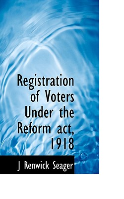 Registration of Voters Under the Reform ACT, 1918 - Seager, J Renwick
