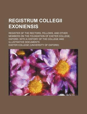Registrum Collegii Exoniensis; Register of the Rectors, Fellows, and Other Members on the Foundation of Exeter College, Oxford. with a History of the College and Illustrative Documents - College, Exeter