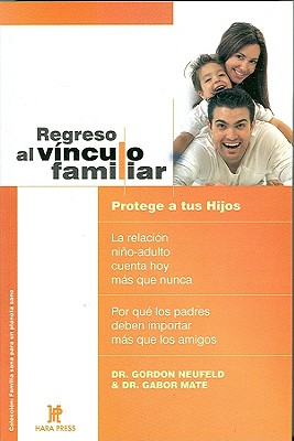 Regreso al Vinculo Familiar: Protege A Tus Hijos - Neufeld, Gordon, and Mate, Gabor, Dr., M.D.