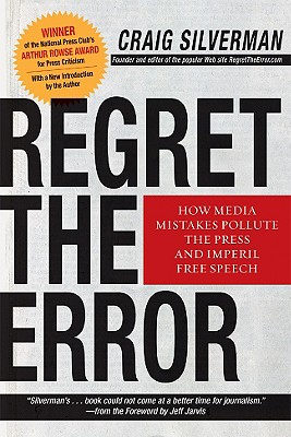 Regret the Error: How Media Mistakes Pollute the Press and Imperil Free Speech - Silverman, Craig, and Jarvis, Jeff (Foreword by)