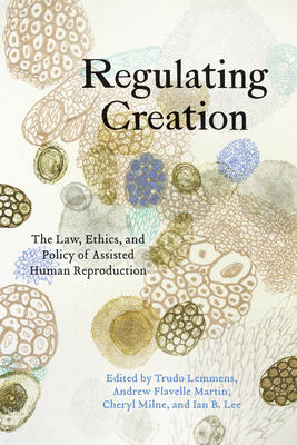 Regulating Creation: The Law, Ethics, and Policy of Assisted Human Reproduction - Lemmens, Trudo (Editor), and Martin, Andrew Flavell (Editor), and Milne, Cheryl (Editor)