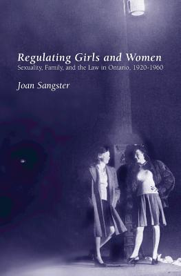Regulating Girls and Women: Sexuality, Family, and the Law in Ontario, 1920-1960 - Sangster, Joan