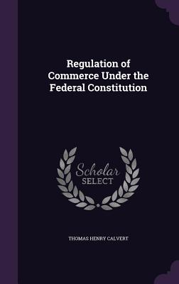 Regulation of Commerce Under the Federal Constitution - Calvert, Thomas Henry
