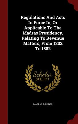 Regulations and Acts in Force In, or Applicable to the Madras Presidency, Relating to Revenue Matters, from 1802 to 1882 - Dawes, F, and Madras (Creator)