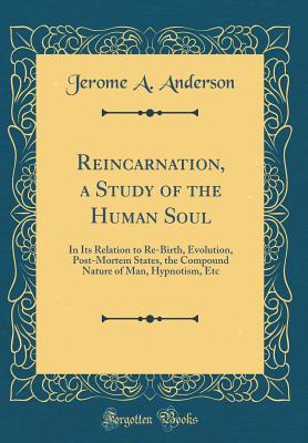 Reincarnation, a Study of the Human Soul: In Its Relation to Re-Birth, Evolution, Post-Mortem States, the Compound Nature of Man, Hypnotism, Etc (Classic Reprint) - Anderson, Jerome A