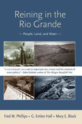 Reining in the Rio Grande: People, Land, and Water - Phillips, Fred M, and Hall, G Emlen, and Black, Mary E