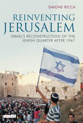 Reinventing Jerusalem: Israel's Reconstruction of the Jewish Quarter After 1967 - Ricca, Simone