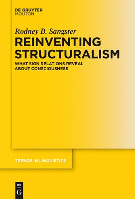 Reinventing Structuralism: What Sign Relations Reveal about Consciousness - Sangster, Rodney B