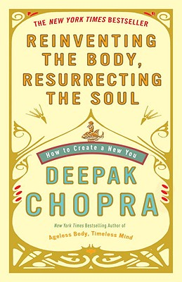 Reinventing the Body, Resurrecting the Soul: How to Create a New You - Chopra, Deepak, Dr., MD