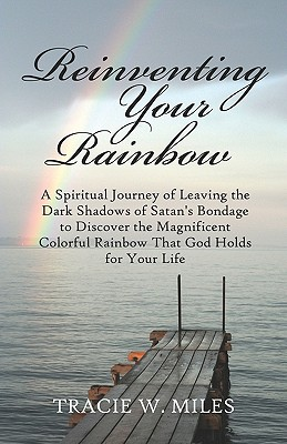 Reinventing Your Rainbow: A Spiritual Journey of Leaving the Dark Shadows of Satan's Bondage to Discover the Magnificent Colorful Rainbow That God Holds for Your Life - Miles, Tracie W