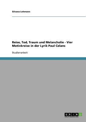 Reise, Tod, Traum Und Melancholie - Vier Motivkreise in Der Lyrik Paul Celans - Lehmann, Silvana