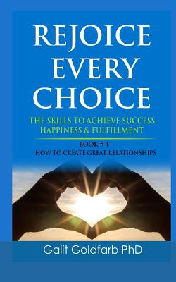 Rejoice Every Choice - Skills to Achieve Success, Happiness and Fulfillment: Book # 4: How to Build Great Relationships - Goldfarb, Galit