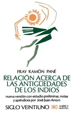 Relacion Acerca de las Antiguedades de los Indios: El Primer Tratado Escritio en America - Pane, Fray Ramon, and Pani, Fray R, and Arrom, Jose Juan (Contributions by)
