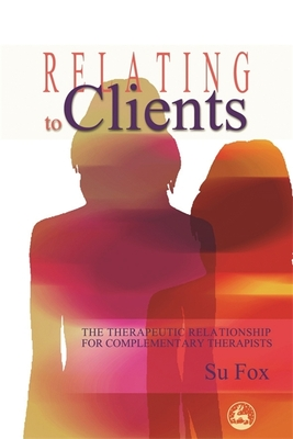 Relating to Clients: The Therapeutic Relationship for Complementary Therapists - Fox, Su