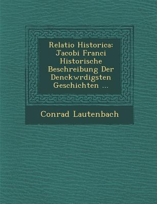 Relatio Historica: Jacobi Franci Historische Beschreibung Der Denckw Rdigsten Geschichten ... - Lautenbach, Conrad