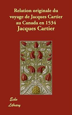 Relation Originale Du Voyage de Jacques Cartier Au Canada En 1534 - Cartier, Jacques
