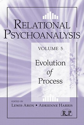 Relational Psychoanalysis, Volume 5: Evolution of Process - Aron, Lewis, Ph.D. (Editor), and Harris, Adrienne (Editor)