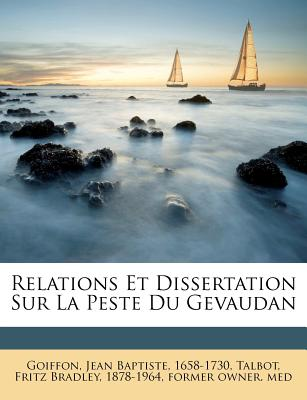 Relations Et Dissertation Sur La Peste Du Gevaudan - Goiffon, Jean Baptiste 1658-1730 (Creator), and Talbot, Fritz Bradley (Creator)