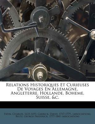 Relations Historiques Et Curieuses de Voyages En Allemagne, Angleterre, Hollande, Boheme, Suisse, &C. - 1633-1693, Patin Charles, and Garrick, David 1717 (Creator), and Beltz, George Frederick 1777 (Creator)