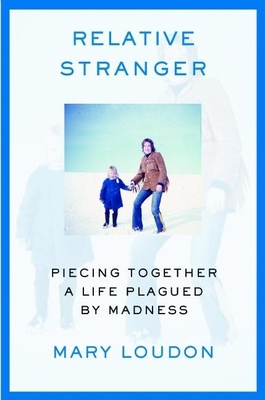 Relative Stranger: Piecing Together a Life Plagued by Madness - Loudon, Mary