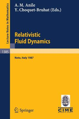Relativistic Fluid Dynamics: Lectures Given at the 1st 1987 Session of the Centro Internazionale Matematico Estivo (C.I.M.E.) Held at Noto, Italy, May 25-June 3, 1987 - Anile, Angelo M (Editor), and Choquet-Bruhat, Yvonne (Editor)