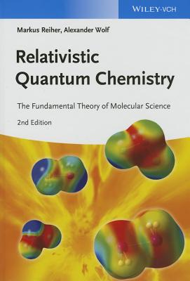 Relativistic Quantum Chemistry: The Fundamental Theory of Molecular Science - Reiher, Markus, and Wolf, Alexander
