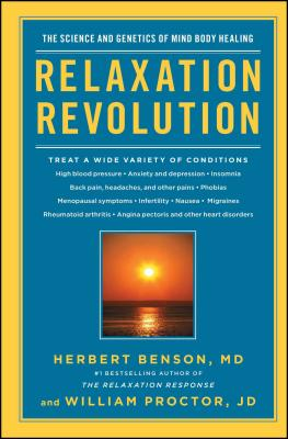 Relaxation Revolution: Enhancing Your Personal Health Through the Science and Genetics of Mind Body Healing - Benson, Herbert, M.D., and Proctor, William