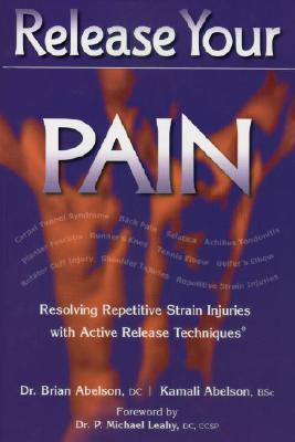 Release Your Pain: Resolving Repetitive Strain Injuries with Active Release Techniques - Abelson, Brian, Dr., and Abelson, Kamali, and Leahy, P Michael, Dr. (Foreword by)